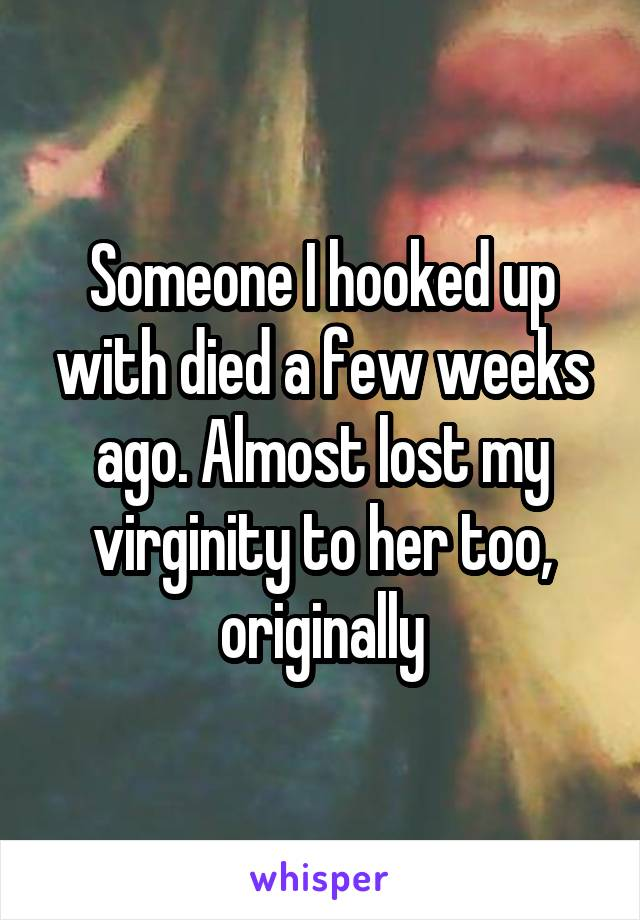 Someone I hooked up with died a few weeks ago. Almost lost my virginity to her too, originally
