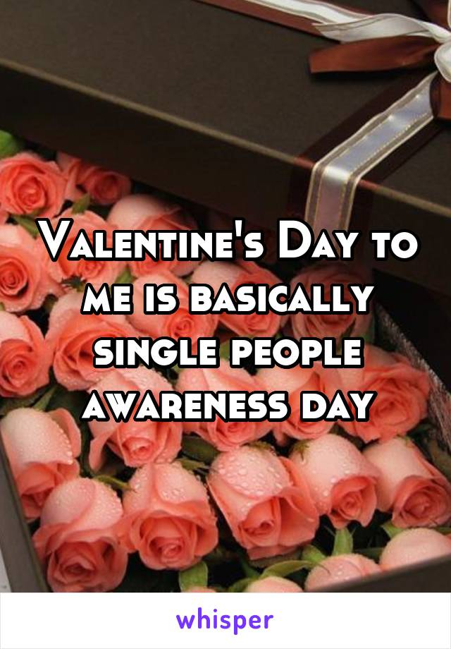 Valentine's Day to me is basically single people awareness day