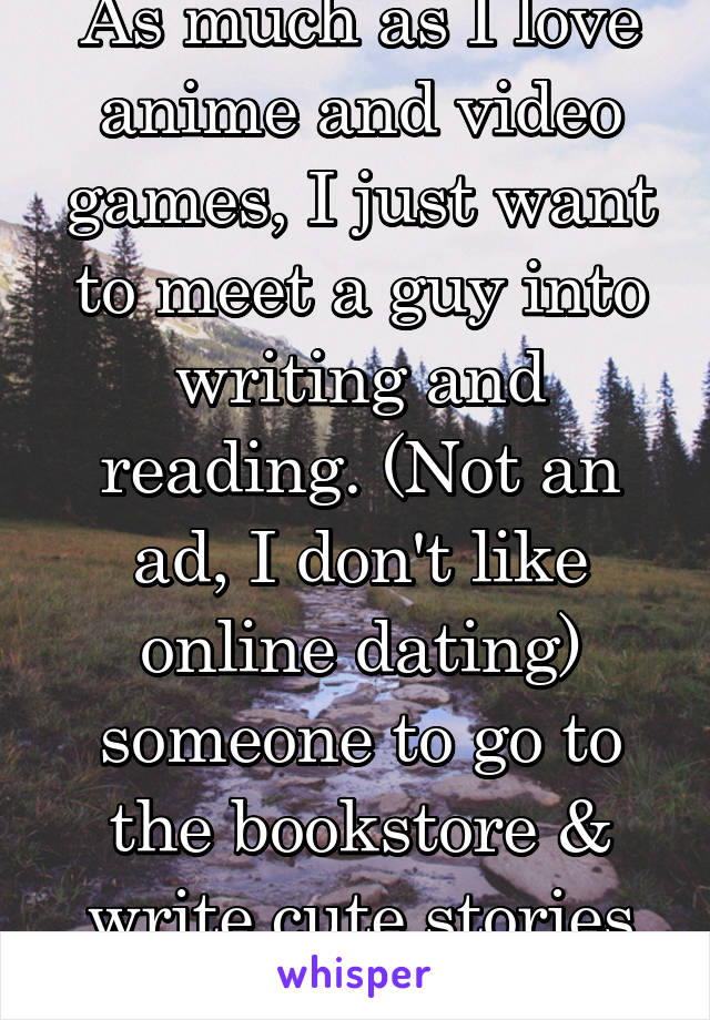 As much as I love anime and video games, I just want to meet a guy into writing and reading. (Not an ad, I don't like online dating) someone to go to the bookstore & write cute stories with