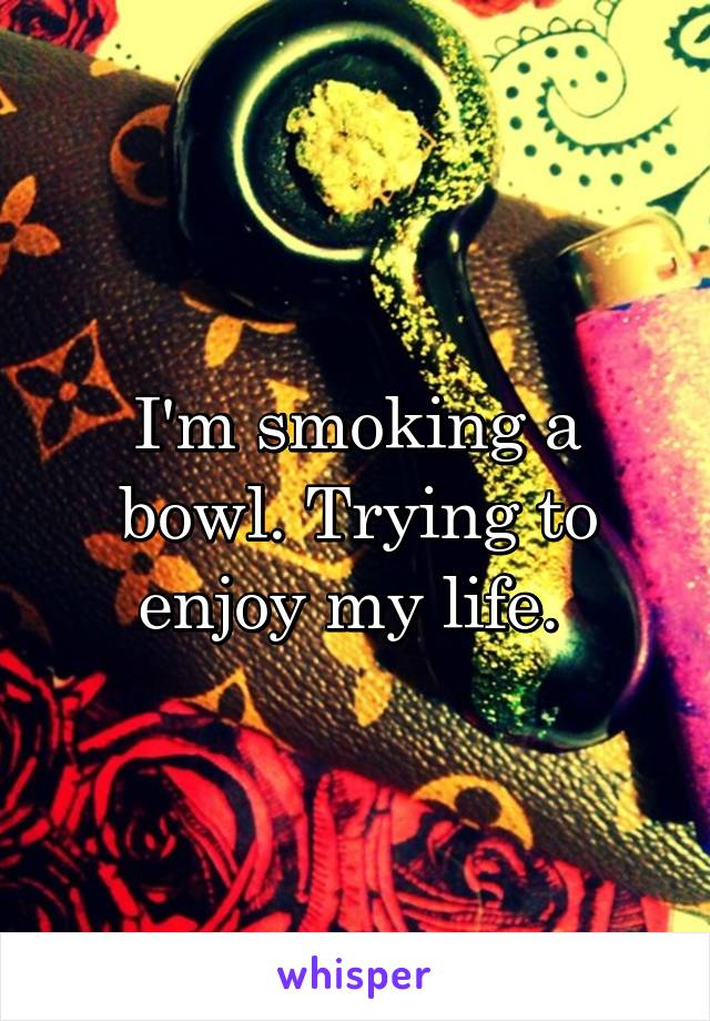 I'm smoking a bowl. Trying to enjoy my life.