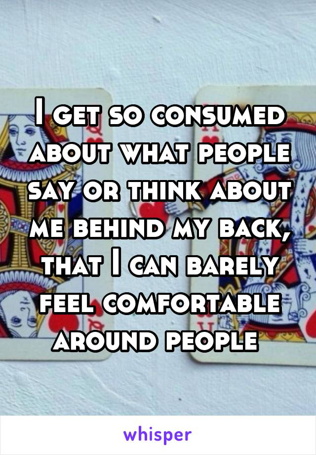 I get so consumed about what people say or think about me behind my back, that I can barely feel comfortable around people