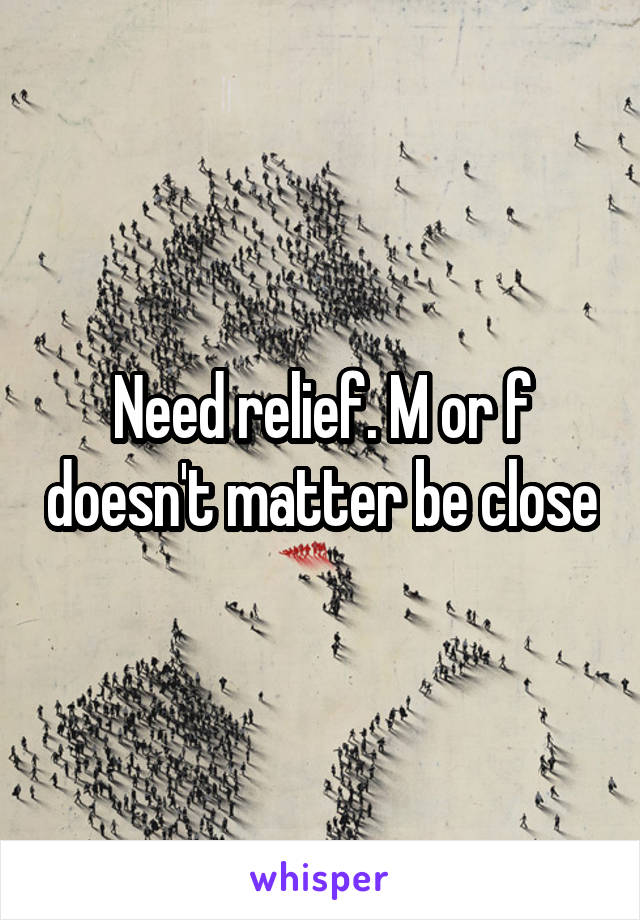 Need relief. M or f doesn't matter be close