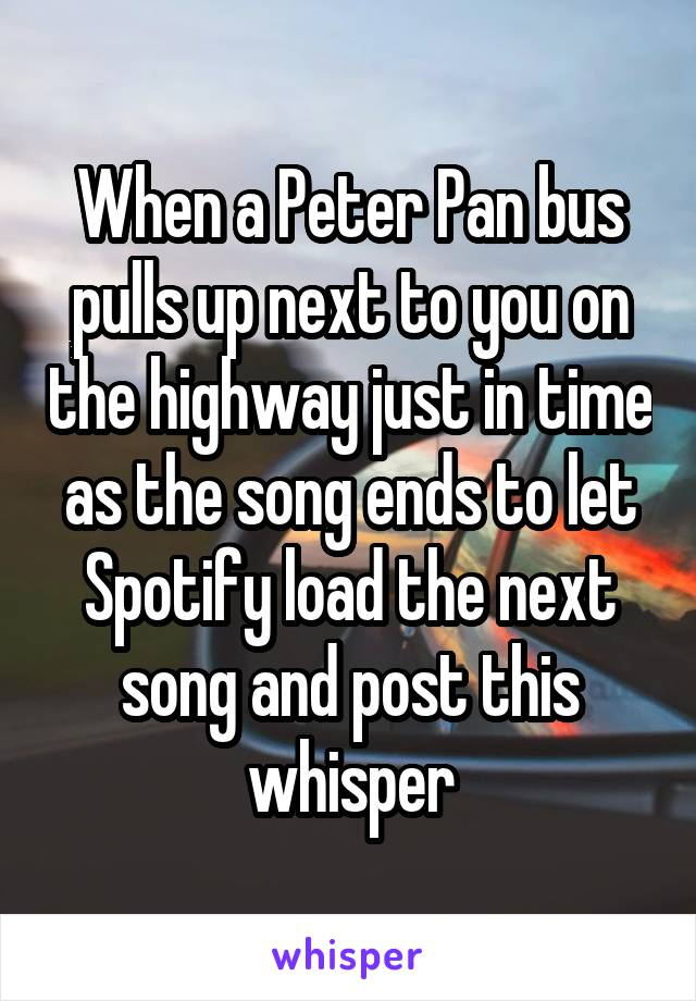 When a Peter Pan bus pulls up next to you on the highway just in time as the song ends to let Spotify load the next song and post this whisper
