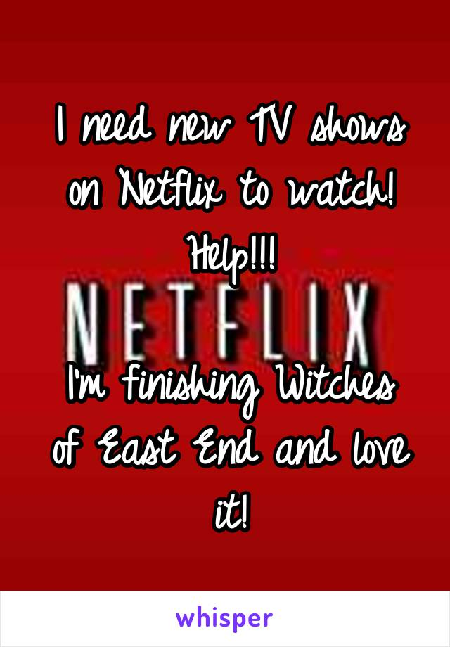 I need new TV shows on Netflix to watch! Help!!!  I'm finishing Witches of East End and love it!