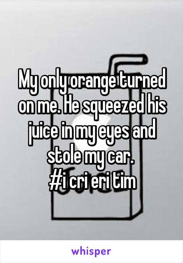 My only orange turned on me. He squeezed his juice in my eyes and stole my car.  #i cri eri tim