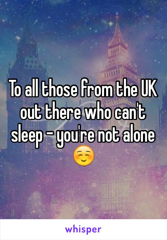 To all those from the UK out there who can't sleep - you're not alone ☺️