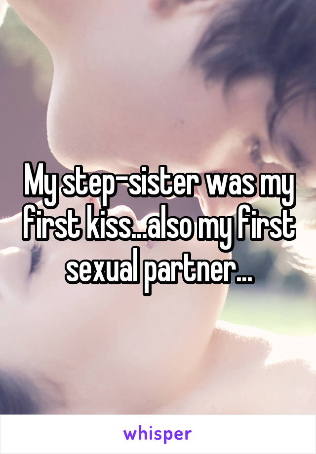 My step-sister was my first kiss...also my first sexual partner...