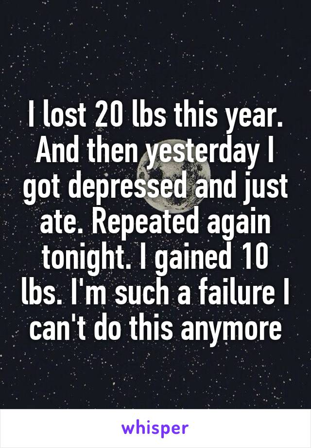 I lost 20 lbs this year. And then yesterday I got depressed and just ate. Repeated again tonight. I gained 10 lbs. I'm such a failure I can't do this anymore