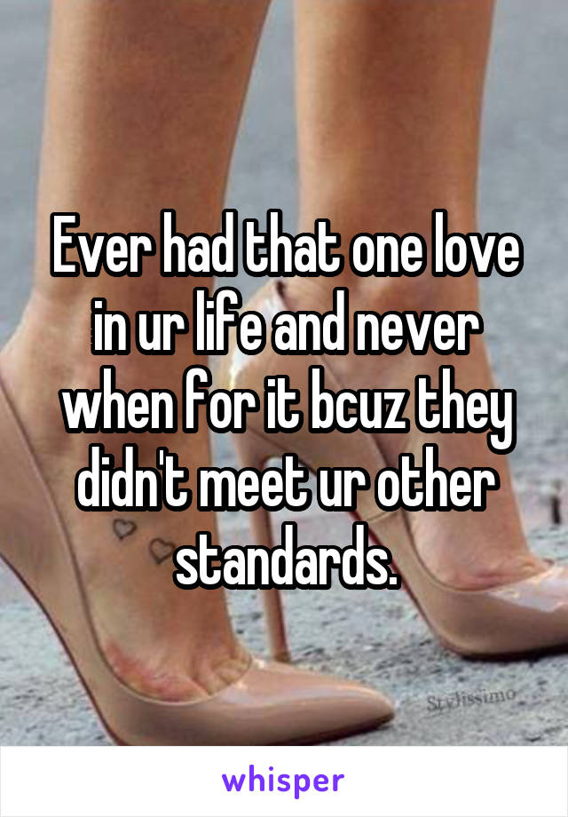 Ever had that one love in ur life and never when for it bcuz they didn't meet ur other standards.