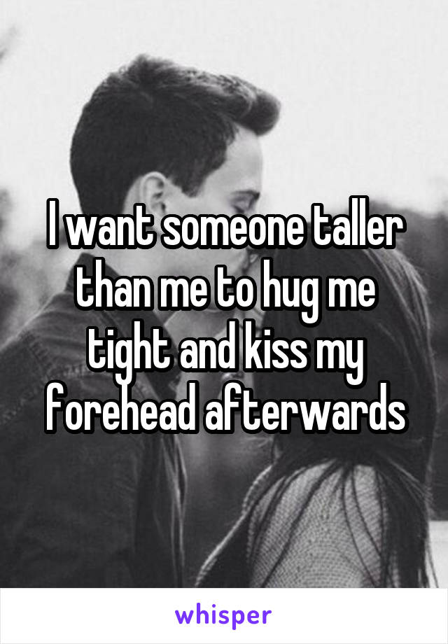 I want someone taller than me to hug me tight and kiss my forehead afterwards