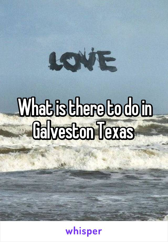 What is there to do in Galveston Texas