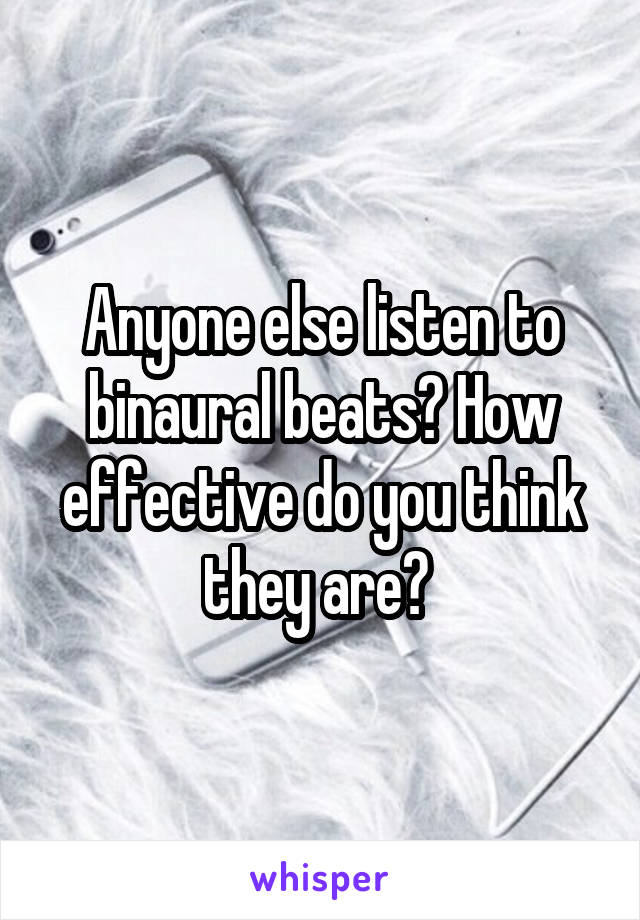 Anyone else listen to binaural beats? How effective do you think they are?