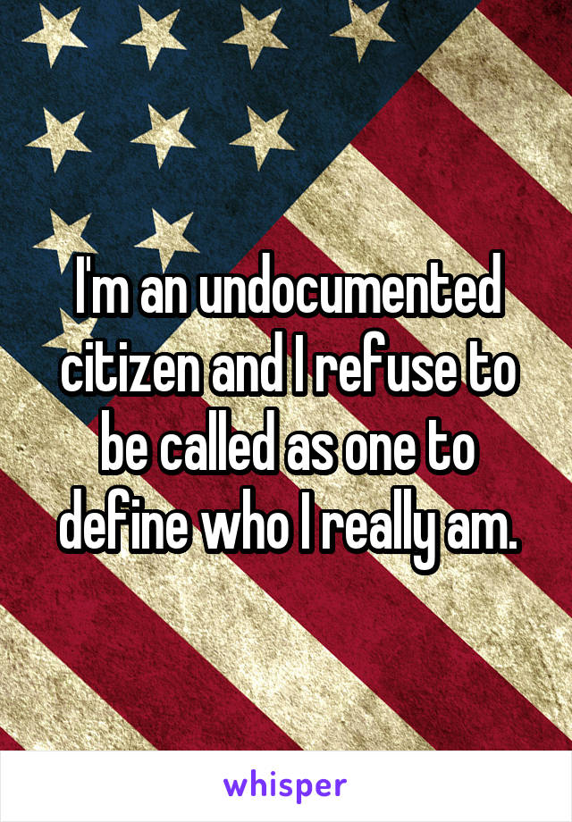 I'm an undocumented citizen and I refuse to be called as one to define who I really am.