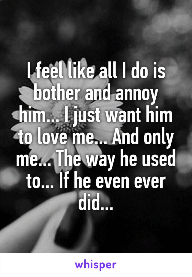 I feel like all I do is bother and annoy him... I just want him to love me... And only me... The way he used to... If he even ever did...