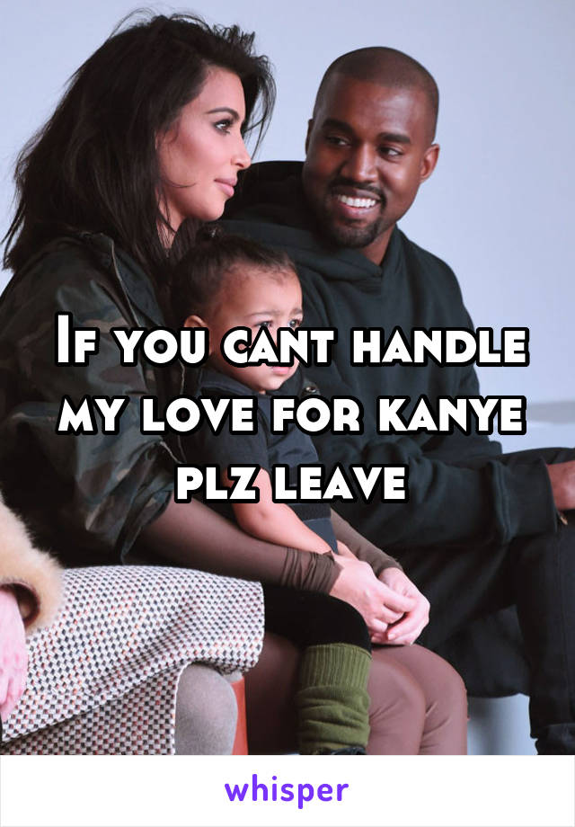 If you cant handle my love for kanye plz leave