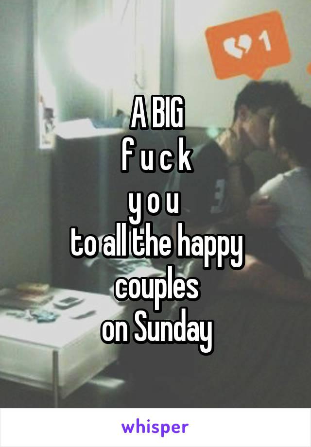 A BIG  f u c k  y o u  to all the happy couples on Sunday