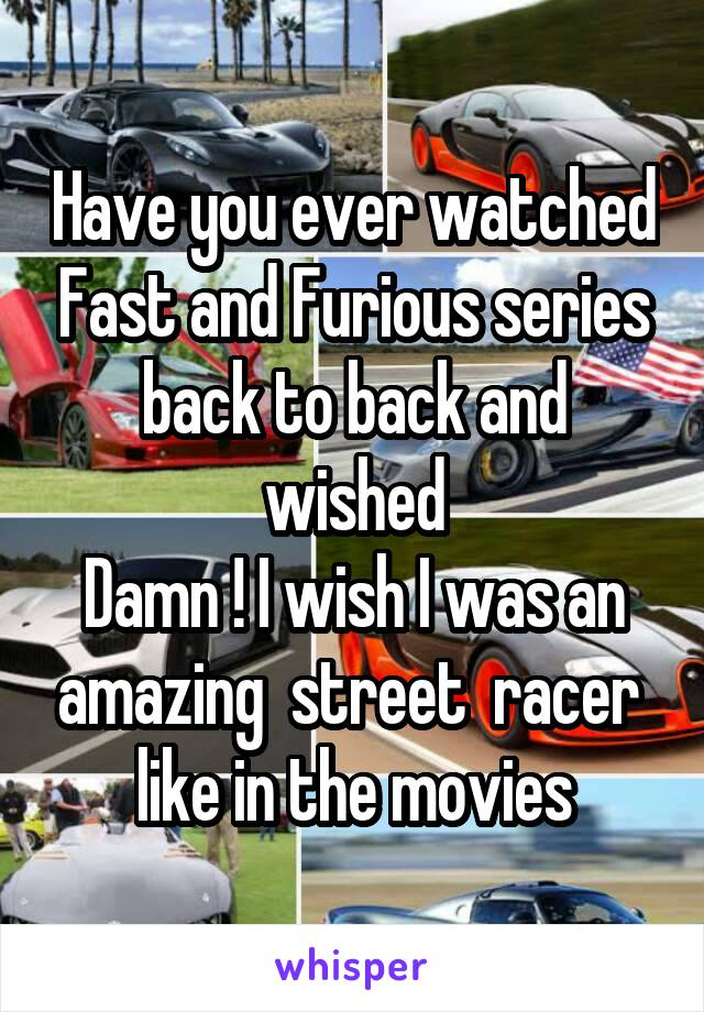 Have you ever watched Fast and Furious series back to back and wished Damn ! I wish I was an amazing  street  racer  like in the movies