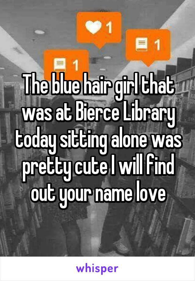 The blue hair girl that was at Bierce Library today sitting alone was pretty cute I will find out your name love