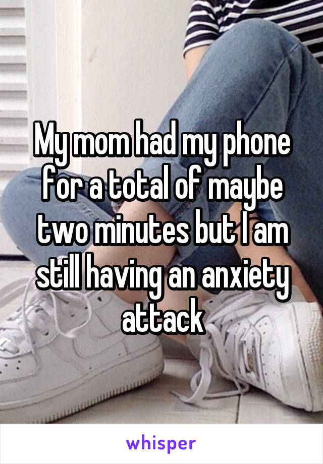 My mom had my phone for a total of maybe two minutes but I am still having an anxiety attack