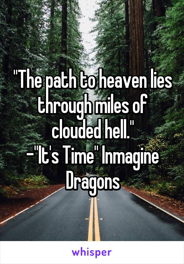 """""""The path to heaven lies through miles of clouded hell."""" -""""It's Time"""" Inmagine Dragons"""