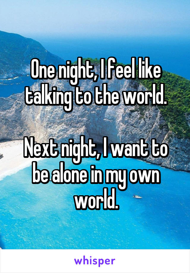 One night, I feel like talking to the world.  Next night, I want to be alone in my own world.