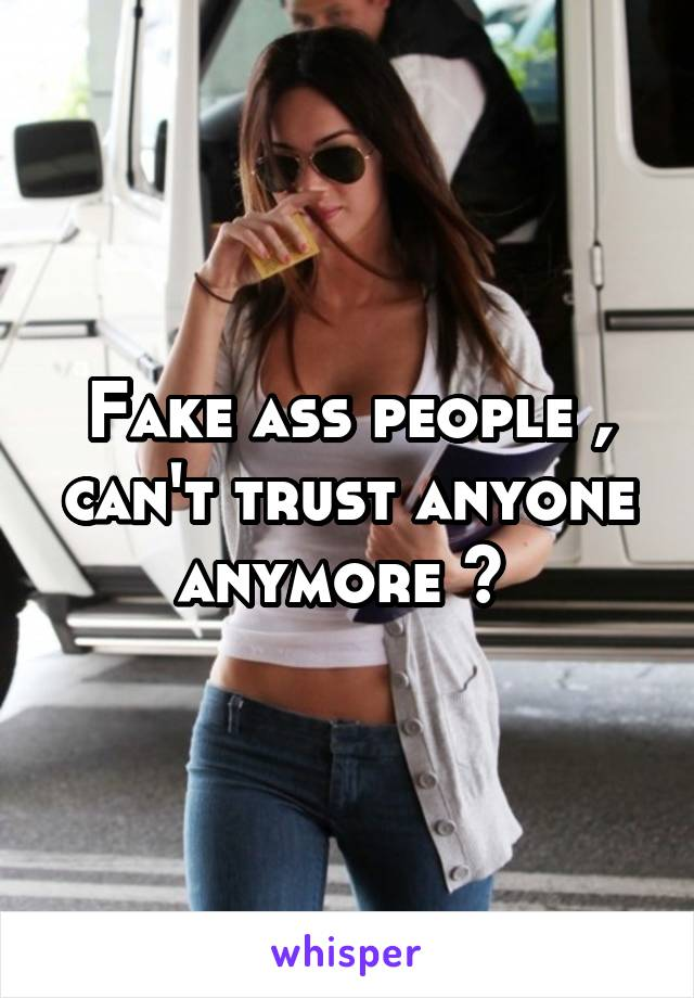 Fake ass people , can't trust anyone anymore 💔