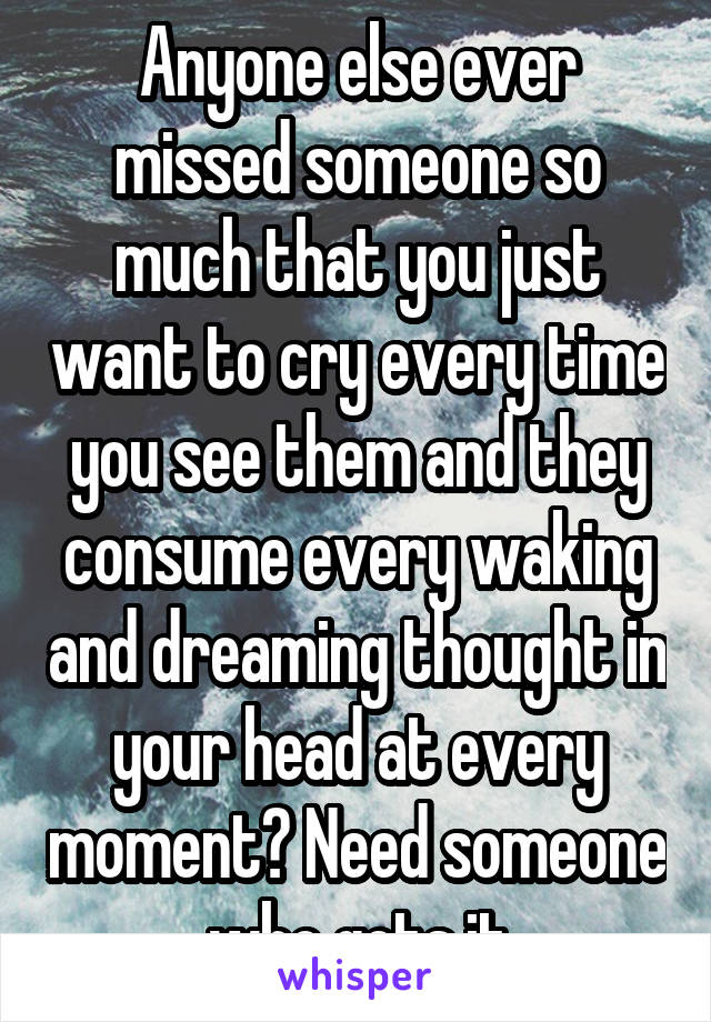 Anyone else ever missed someone so much that you just want to cry every time you see them and they consume every waking and dreaming thought in your head at every moment? Need someone who gets it