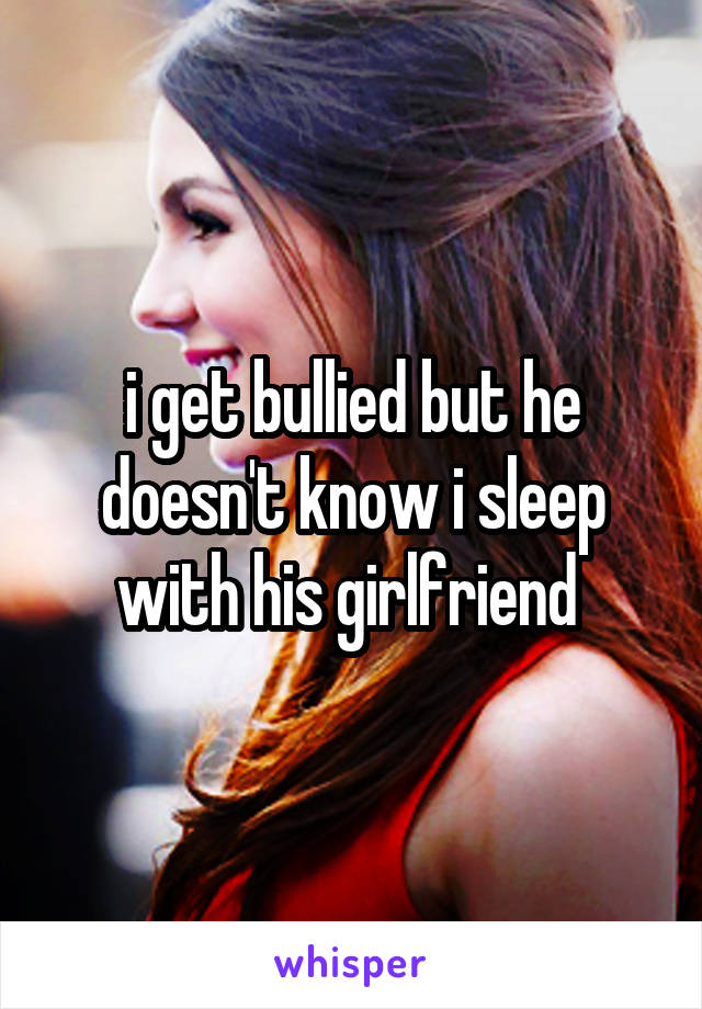 i get bullied but he doesn't know i sleep with his girlfriend
