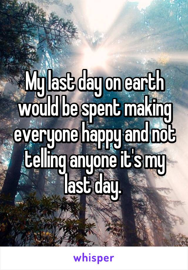 My last day on earth would be spent making everyone happy and not telling anyone it's my last day.