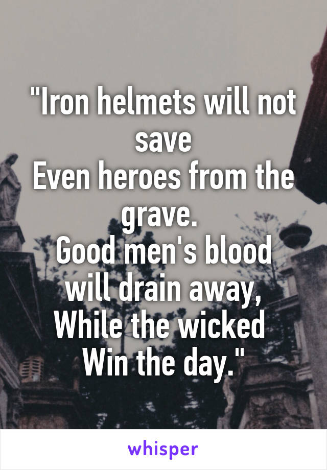 """Iron helmets will not save Even heroes from the grave.  Good men's blood will drain away, While the wicked  Win the day."""