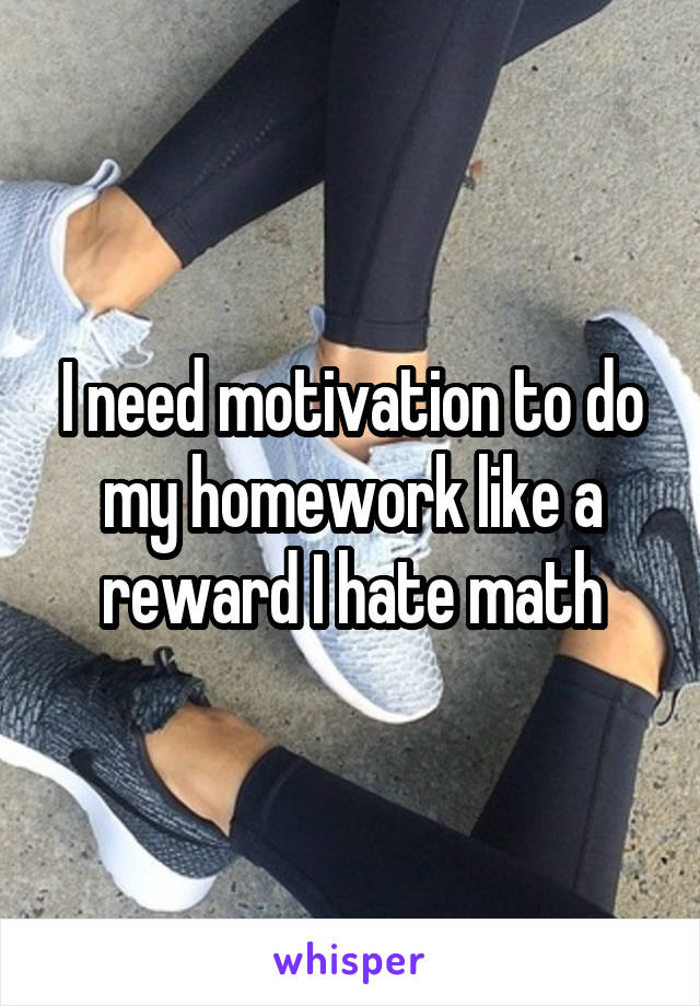 I need motivation to do my homework like a reward I hate math