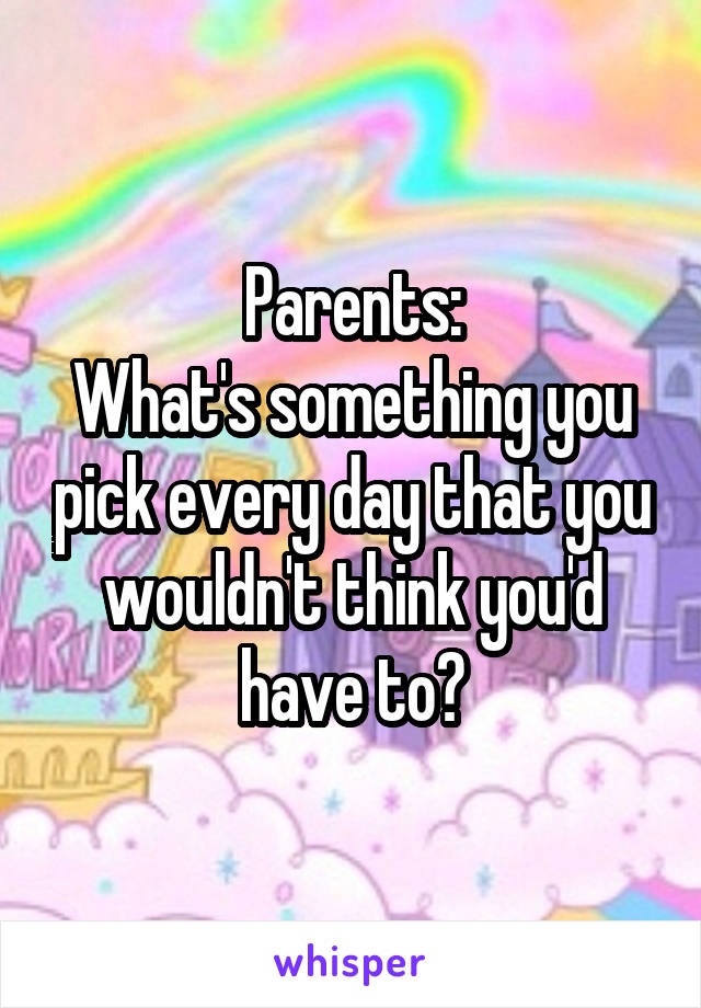 Parents: What's something you pick every day that you wouldn't think you'd have to?