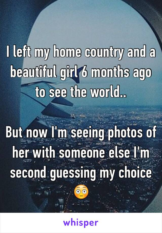 I left my home country and a beautiful girl 6 months ago to see the world..   But now I'm seeing photos of her with someone else I'm second guessing my choice 😳