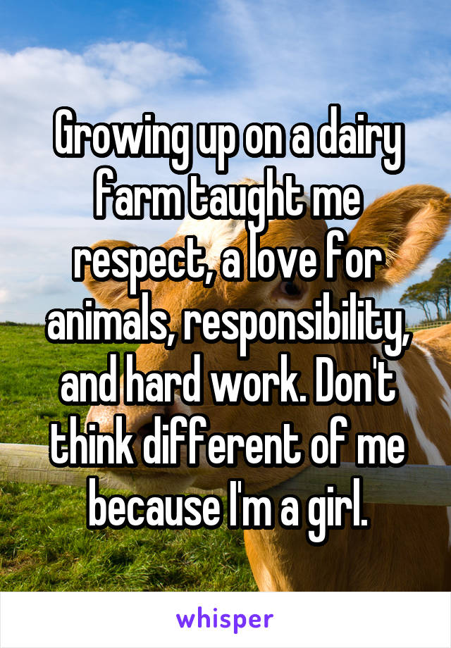 Growing up on a dairy farm taught me respect, a love for animals, responsibility, and hard work. Don't think different of me because I'm a girl.