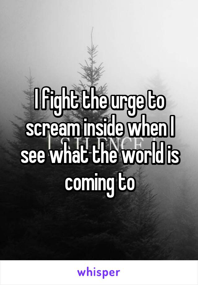 I fight the urge to scream inside when I see what the world is coming to