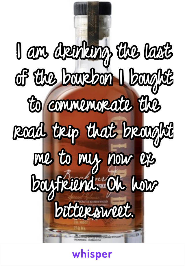 I am drinking the last of the bourbon I bought to commemorate the road trip that brought me to my now ex boyfriend. Oh how bittersweet.