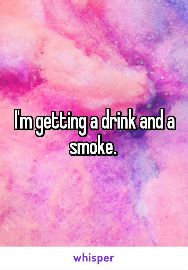 I'm getting a drink and a smoke.
