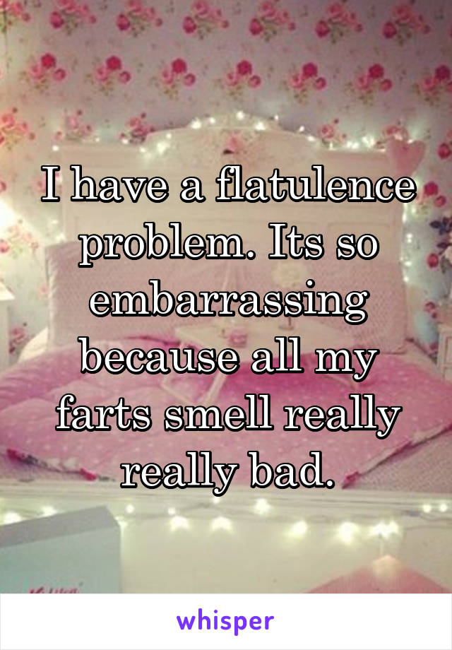 I have a flatulence problem. Its so embarrassing because all my farts smell really really bad.