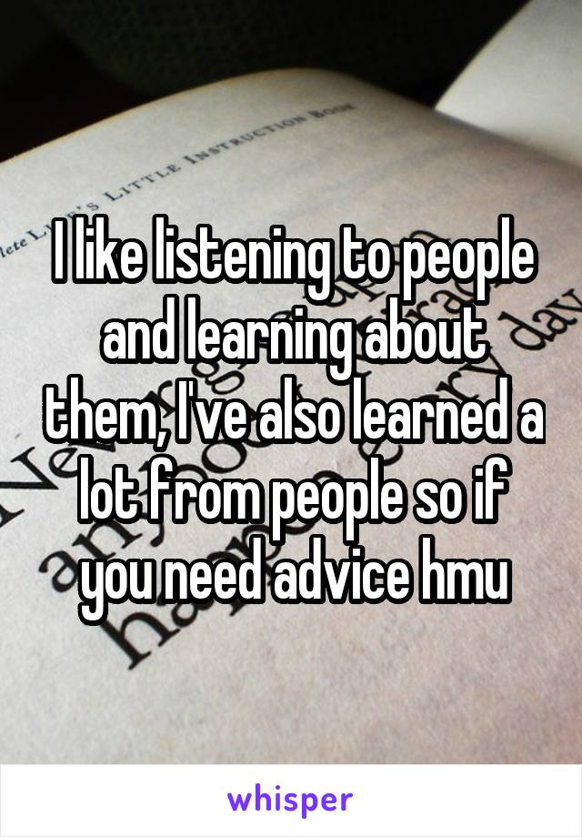 I like listening to people and learning about them, I've also learned a lot from people so if you need advice hmu