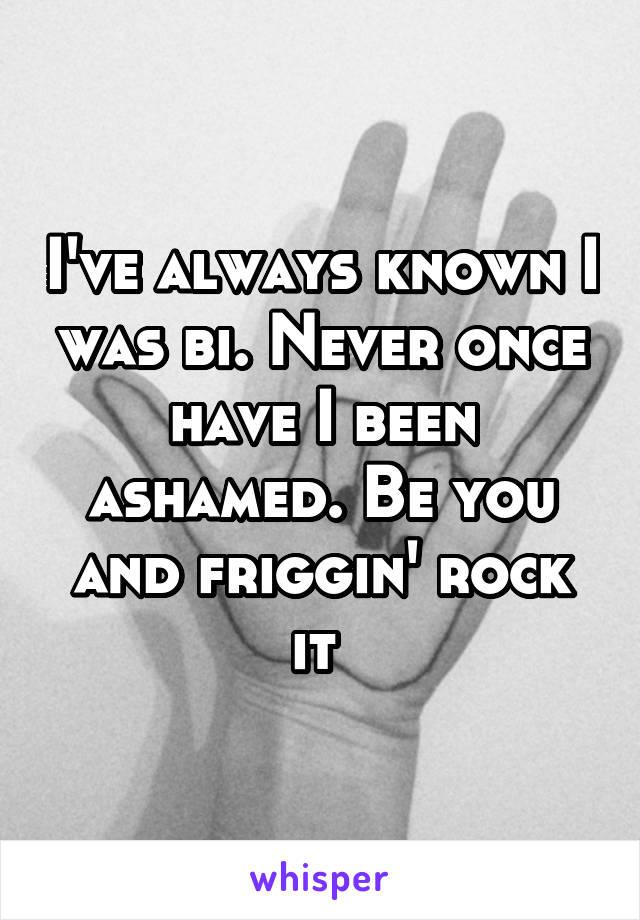 I've always known I was bi. Never once have I been ashamed. Be you and friggin' rock it