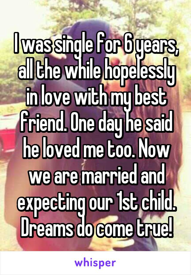 I was single for 6 years, all the while hopelessly in love with my best friend. One day he said he loved me too. Now we are married and expecting our 1st child. Dreams do come true!