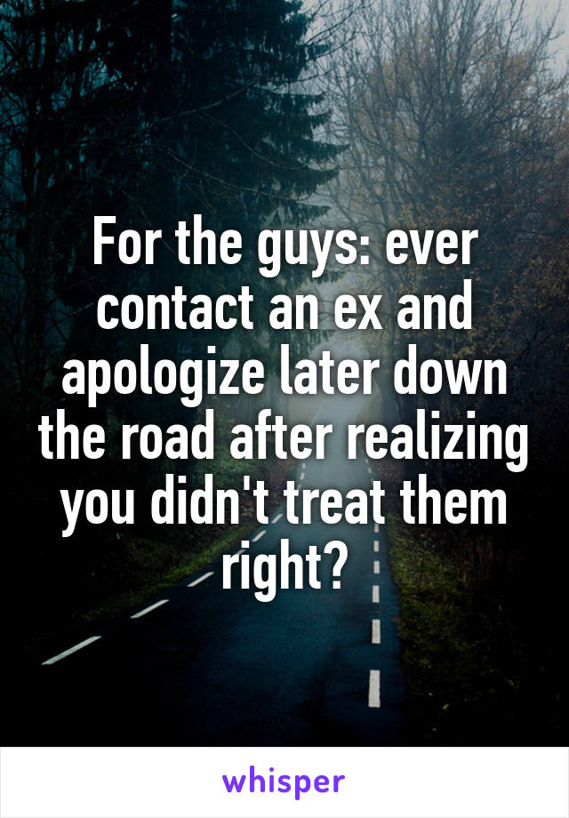 For the guys: ever contact an ex and apologize later down the road after realizing you didn't treat them right?