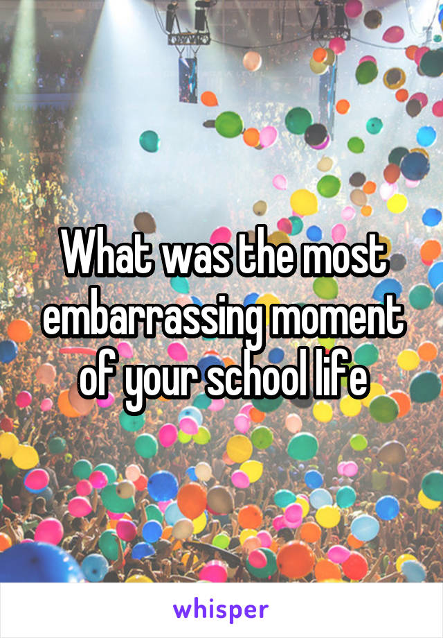 What was the most embarrassing moment of your school life