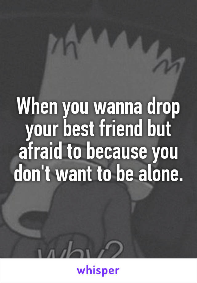 When you wanna drop your best friend but afraid to because you don't want to be alone.