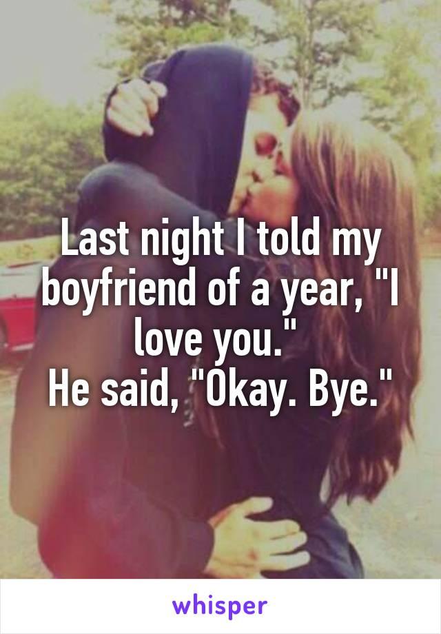 "Last night I told my boyfriend of a year, ""I love you.""  He said, ""Okay. Bye."""