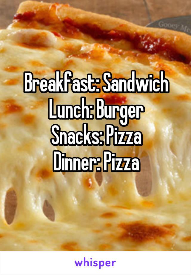 Breakfast: Sandwich Lunch: Burger Snacks: Pizza Dinner: Pizza
