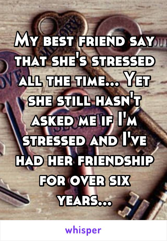 My best friend say that she's stressed all the time... Yet she still hasn't asked me if I'm stressed and I've had her friendship for over six years...