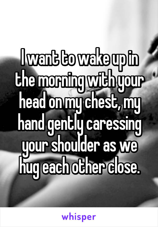 I want to wake up in the morning with your head on my chest, my hand gently caressing your shoulder as we hug each other close.