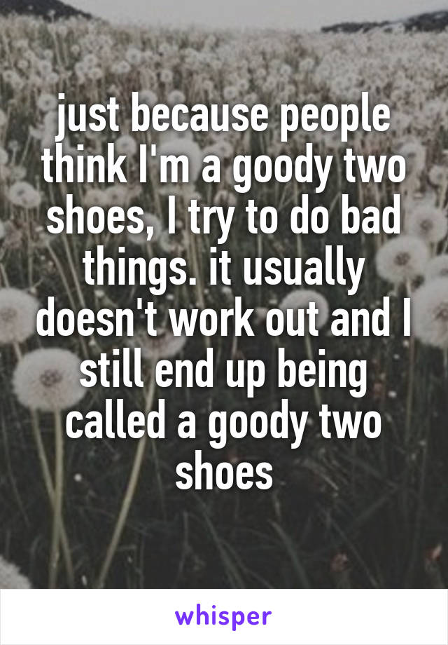 just because people think I'm a goody two shoes, I try to do bad things. it usually doesn't work out and I still end up being called a goody two shoes