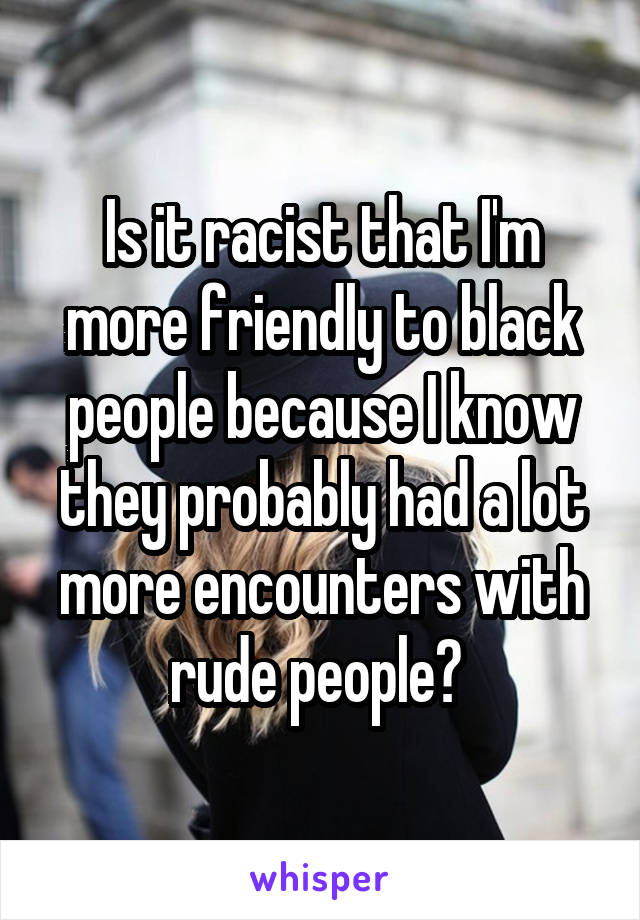 Is it racist that I'm more friendly to black people because I know they probably had a lot more encounters with rude people?